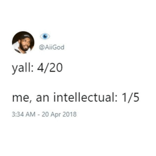 20-Apr, 4 20, and Apr: @AiiGod  yall: 4/20  me, an intellectual: 1/5  3:34 AM -20 Apr 2018