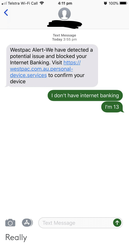 Internet, Text, and Today: ail Telstra Wi-Fi Call  O 100%  4:11 pm  Text Message  Today 3:55 pm  Westpac Alert-We have detected a  potential issue and blocked your  Internet Banking. Visit https://  westpac.com.au.personal-  device.services to confirm your  device  I don't have internet banking  I'm 13  Text Message Really