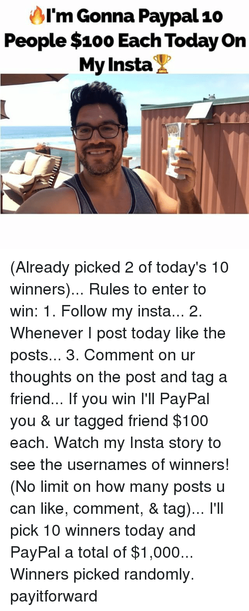 aime: AI'm Gonna Paypal10  People $100 Each Today on  My Insta (Already picked 2 of today's 10 winners)... Rules to enter to win: 1. Follow my insta... 2. Whenever I post today like the posts... 3. Comment on ur thoughts on the post and tag a friend... If you win I'll PayPal you & ur tagged friend $100 each. Watch my Insta story to see the usernames of winners! (No limit on how many posts u can like, comment, & tag)... I'll pick 10 winners today and PayPal a total of $1,000... Winners picked randomly. payitforward