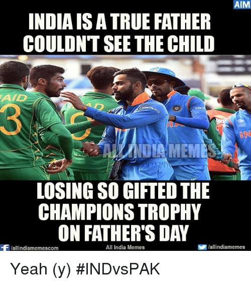 aad: AIM  INDIAIS ATRUE FATHER  COULDNT SEE THE CHILD  AAD  LOSINGSO GIFTED THE  CHAMPIONS TROPHY  ON FATHER'S DAY  All India Memes  S lallindiamemes  Wallindiamemescom Yeah (y) #INDvsPAK