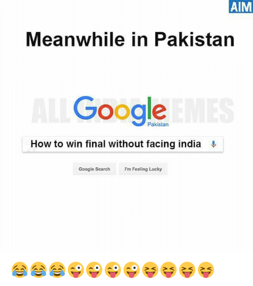 aime: AIM  Meanwhile in Pakistan  Google  Pakistan  How to win final without facing india  Google Search  I'm Feeling Lucky 😂😂😂😜😜😜😜😝😝😝😝