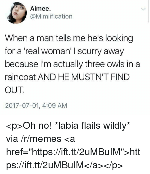 "A Real Woman: Aimee  @Mimiification  When a man tells me he's looking  for a 'real woman' I scurry away  because I'm actually three owls in a  raincoat AND HE MUSTN'T FIND  OUT  2017-07-01, 4:09 AM <p>Oh no! *labia flails wildly* via /r/memes <a href=""https://ift.tt/2uMBuIM"">https://ift.tt/2uMBuIM</a></p>"