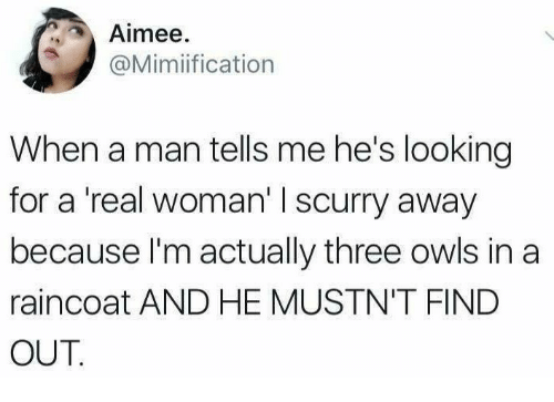 A Real Woman: Aimee.  @Mimiification  When a man tells me he's looking  for a 'real woman' I scurry away  because l'm actually three owls in a  raincoat AND HE MUSTN'T FIND  OUT