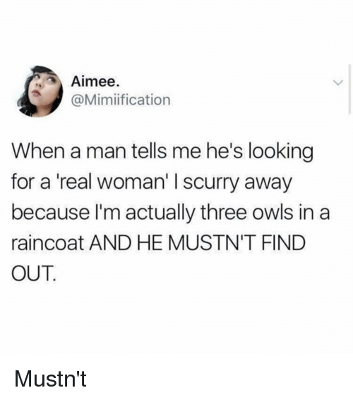 A Real Woman: Aimee.  @Mimiification  When a man tells me he's looking  for a 'real woman' I scurry away  because I'm actually three owls in a  raincoat AND HE MUSTN'T FIND  OUT Mustn't