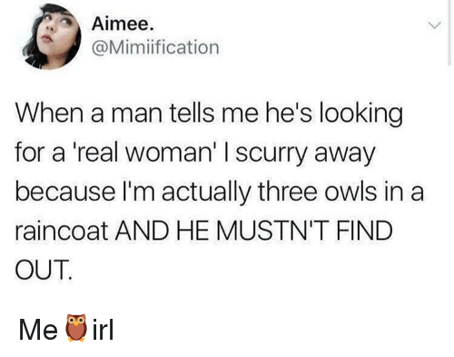 A Real Woman: Aimee.  @Mimiification  When a man tells me he's looking  for a 'real woman' I scurry away  because l'm actually three owls in a  raincoat AND HE MUSTN'T FIND  OUT Me🦉irl