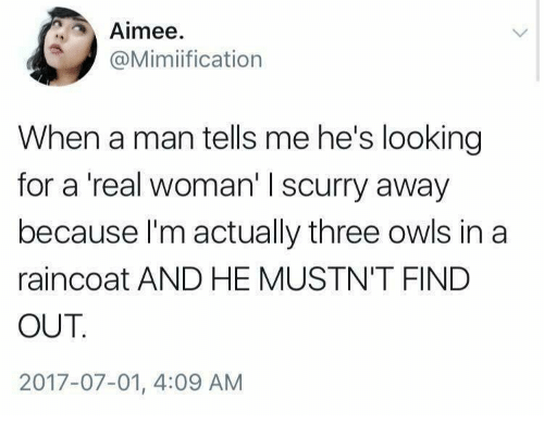 A Real Woman: Aimee  @Mimiification  When a man tells me he's looking  for a 'real woman' I scurry away  because I'm actually three owls in a  raincoat AND HE MUSTN'T FIND  OUT  2017-07-01, 4:09 AM