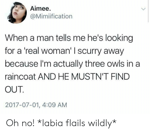 A Real Woman: Aimee  @Mimiification  When a man tells me he's looking  for a 'real woman' I scurry away  because I'm actually three owls in a  raincoat AND HE MUSTN'T FIND  OUT  2017-07-01, 4:09 AM Oh no! *labia flails wildly*
