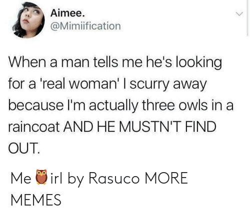 A Real Woman: Aimee.  @Mimiification  When a man tells me he's looking  for a 'real woman' I scurry away  because l'm actually three owls in a  raincoat AND HE MUSTN'T FIND  OUT Me🦉irl by Rasuco MORE MEMES