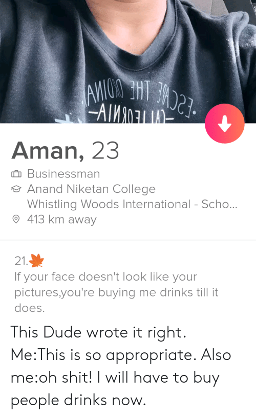 College, Dude, and Shit: -AIMn  Aman, 23  Businessman  Anand Niketan College  Whistling Woods International - Scho...  413 km away  21.  If your face doesn't look like your  pictures,you're buying me drinks till it  does. This Dude wrote it right. Me:This is so appropriate. Also me:oh shit! I will have to buy people drinks now.