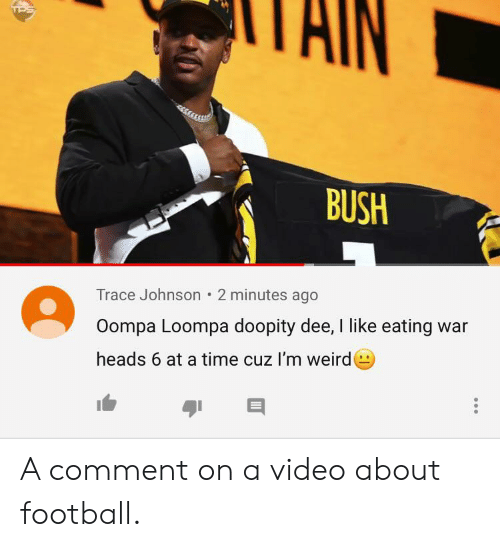 Football, Weird, and Time: AIN  BUSH  Trace Johnson 2 minutes ago  Oompa Loompa doopity dee, I like eating war  heads 6 at a time cuz I'm weird A comment on a video about football.