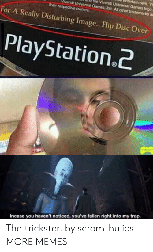 Universal: ainment V  he Vivendi Universal Games flogo  vendi Universal Games, Inc All other trademarks a  their respective owners  For A Really Disturbing Imag...Flip Disc Over  PlayStation.2  NSN  Incase you haven't noticed, you've fallen right into my trap. The trickster. by scrom-hulios MORE MEMES