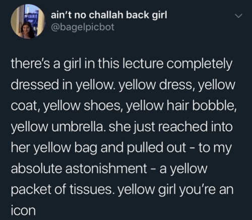 Pulled Out: ain't no challah back girl  @bagelpicbot  there's a girl in this lecture completely  dressed in yellow. yellow dress, yellow  coat, yellow shoes, yellow hair bobble,  yellow umbrella. she just reached into  her yellow bag and pulled out - to my  absolute astonishment - a yellow  packet of tissues. yellow girl you're an  icon