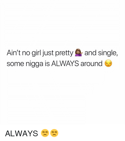 Girl, Dank Memes, and Single: Ain't no girl just pretty and single,  some nigga is ALWAYS around ALWAYS 😒😒