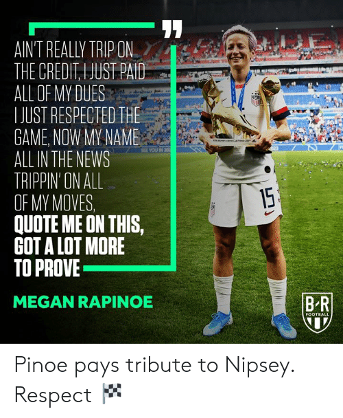 Tribute: AIN'T REALLY TRIP ON  THE CREDIT, I JUST PAID  ALL OF MY DUES  IJUST RESPECTED THE  GAME, NOW MY NAME  ALL IN THE NEWS  TRIPPIN' ON ALL  OF MY MOVES  QUOTE ME ON THIS,  GOT A LOT MORE  TO PROVE  USA  FEA Won eCence 20  SEE YOU IN 20  15  BR  MEGAN RAPINOE  FOOTBALL Pinoe pays tribute to Nipsey.  Respect 🏁