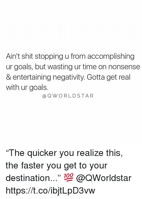 "Goals, Shit, and Time: Ain't shit stopping u from accomplishing  ur goals, but wasting ur time on nonsense  & entertaining negativity. Gotta get real  with ur goals.  @ QWO RLDSTAR ""The quicker you realize this, the faster you get to your destination..."" 💯 @QWorldstar https://t.co/ibjtLpD3vw"