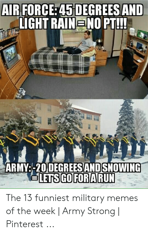 Funny Army Memes: AIR FORCE: 45 DEGREESAND  LIGHT RAIN NO PT!  ARMY:-20 DEGREESANDSNOWING  LETS IGO FORARUN The 13 funniest military memes of the week | Army Strong | Pinterest ...