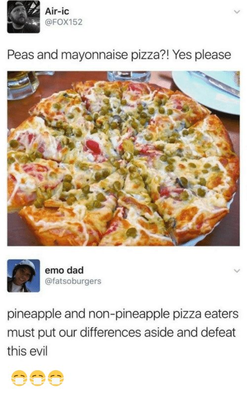 emo dad: Air-ic  @FOX152  Peas and mayonnaise pizza?! Yes please  emo dad  @fatsoburgers  pineapple and non-pineapple pizza eaters  must put our differences aside and defeat  this evil <p>😷😷😷</p>