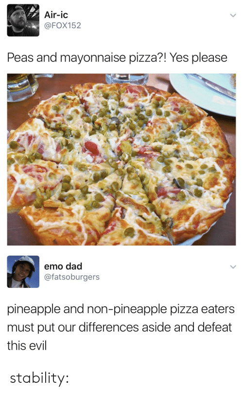 emo dad: Air-ic  @FOX152  Peas and mayonnaise pizza?! Yes please   emo dad  @fatsoburgers  pineapple and non-pineapple pizza eaters  must put our differences aside and defeat  this evil stability: