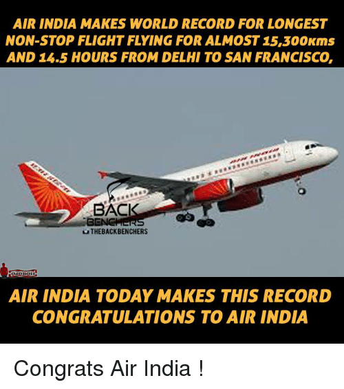 air india: AIR INDIA MAKES WORLD RECORD FOR LONGEST  NON STOP FLIGHT FLYING FOR ALMOST 15,300Kms  AND 15.5 HOURS FROM DELHI TO SAN FRANCISCO,  BACI  BENCHERS  THE BACK BENCHERS  AIR INDIA TODAY MAKES THIS RECORD  CONGRATULATIONS TO AIR INDIA Congrats Air India !