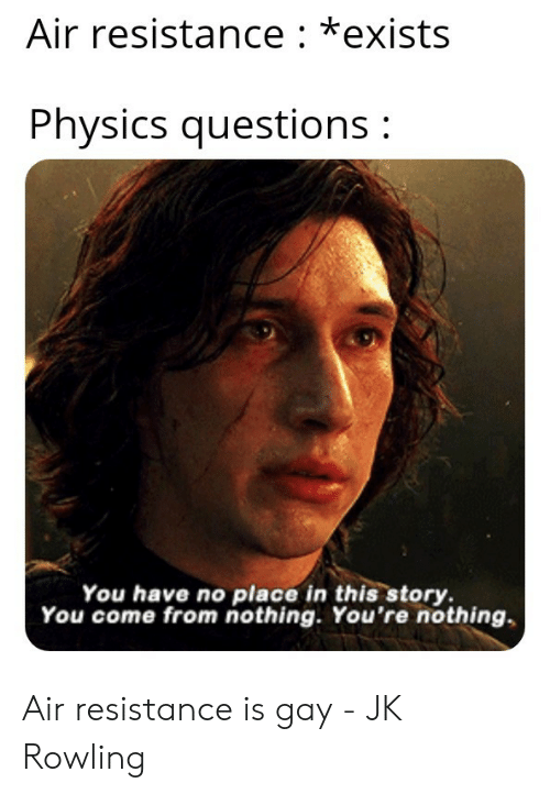 rowling: Air resistance: *exists  Physics questions:  You have no place in this story  You come from nothing. You're nothing Air resistance is gay - JK Rowling