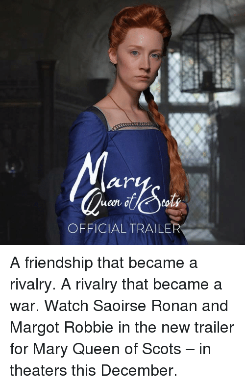 Margot Robbie: air  ueen o  toli  OFFICIAL TRAILER A friendship that became a rivalry. A rivalry that became a war.  Watch Saoirse Ronan and Margot Robbie in the new trailer for Mary Queen of Scots – in theaters this December.