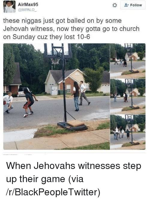jehovah: AirMax95  @IMPALO  # &.  , Follow  these niggas just got balled on by some  Jehovah witness, now they gotta go to church  on Sunday cuz they lost 10-6 <p>When Jehovahs witnesses step up their game (via /r/BlackPeopleTwitter)</p>