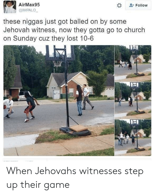 jehovah: AirMax95  @IMPALO  # &.  , Follow  these niggas just got balled on by some  Jehovah witness, now they gotta go to church  on Sunday cuz they lost 10-6 When Jehovahs witnesses step up their game