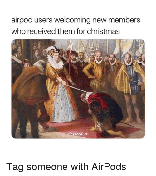 New Members: airpod users welcoming new members  who received them for christmas  cl  assicalfuck Tag someone with AirPods