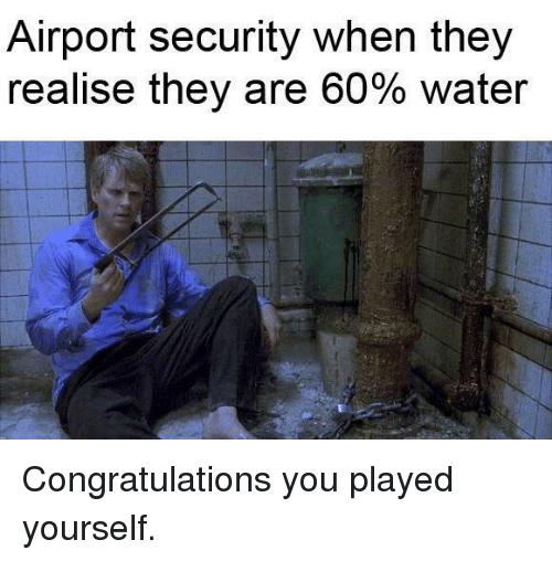Congratulations you played yourself: Airport security when they  realise they are 60% water Congratulations you played yourself.