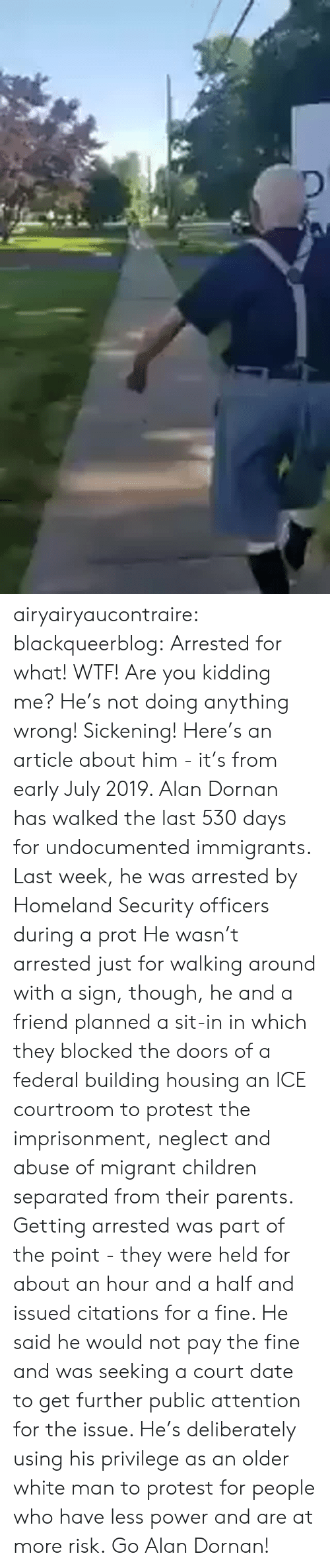 housing: airyairyaucontraire:  blackqueerblog:  Arrested for what! WTF! Are you kidding me? He's not doing anything wrong! Sickening!  Here's an article about him - it's from early July 2019.  Alan Dornan has walked the last 530 days for undocumented immigrants. Last week, he was arrested by Homeland Security officers during a prot He wasn't arrested just for walking around with a sign, though, he and a friend planned a sit-in in which they blocked the doors of a federal building housing an ICE courtroom to protest the imprisonment, neglect and abuse of migrant children separated from their parents.  Getting arrested was part of the point - they were held for about an hour and a half and issued citations for a fine. He said he would not pay the fine and was seeking a court date to get further public attention for the issue.  He's deliberately using his privilege as an older white man to protest for people who have less power and are at more risk. Go Alan Dornan!