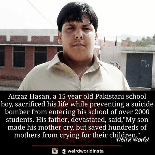 "Crying, Life, and Memes: Aitzaz Hasan, a 15 year old Pakistani school  boy, sacrificed his life while preventing a suicide  bomber from entering his school of over 2000  students. His father, devastated, said,""My son  made his mother cry, but saved hundreds of  mothers from crying for their chldreWatd  Wera World  @ weirdworldinsta"