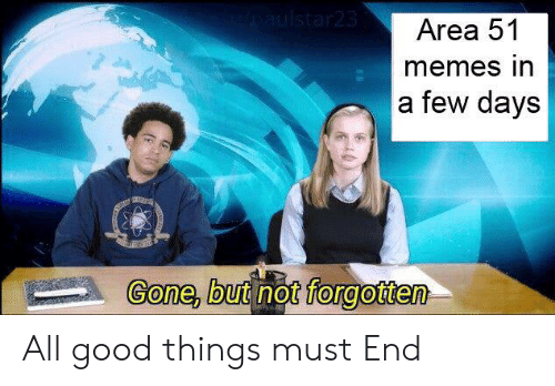 Memes, Reddit, and Good: AIulstar23  Area 51  memes in  a few days  Gone, but not forgotten All good things must End