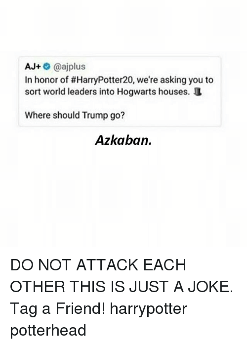 hogwarts houses: AJ+@ajplus  In honor of #HarryPotter20, we're asking you to  sort world leaders into Hogwarts houses.  Where should Trump go?  Azkaban. DO NOT ATTACK EACH OTHER THIS IS JUST A JOKE. Tag a Friend! harrypotter potterhead