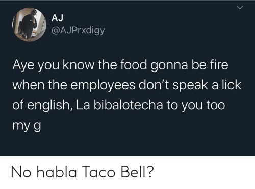 Taco Bell: AJ  @AJPrxdigy  Aye you know the food gonna be fire  when the employees don't speak a lick  of english, La bibalotecha to you too  my g No habla Taco Bell?