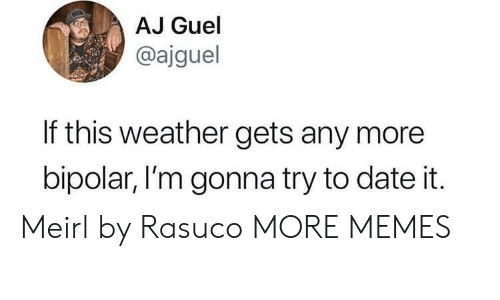 Bipolar: AJ Guel  @ajguel  If this weather gets any more  bipolar, I'm gonna try to date it Meirl by Rasuco MORE MEMES