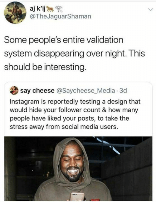 Dank, Instagram, and Social Media: aj k'ij  @TheJaguarShaman  Some people's entire validation  system disappearing over night. This  should be interesting  say cheese @Saycheese_Media 3d  Instagram is reportedly testing a design that  would hide your follower count & how many  people have liked your posts, to take the  stress away from social media users.