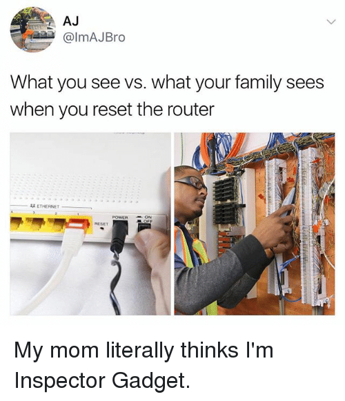 gadgets: AJ  @lmAJBro  What you see vs. what your family sees  when you reset the router  双ETHERNET  POWERON  RESET My mom literally thinks I'm Inspector Gadget.