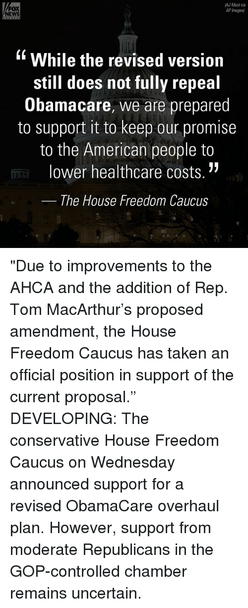 """Memes, News, and Taken: AJ Mast via  FOX  AP Images)  NEWS  While the revised version  still does not fully repeal  Obamacare, we are prepared  to support it to keep our promise  to the American people to  lower healthcare costs.  The House Freedom Caucus """"Due to improvements to the AHCA and the addition of Rep. Tom MacArthur's proposed amendment, the House Freedom Caucus has taken an official position in support of the current proposal."""" DEVELOPING: The conservative House Freedom Caucus on Wednesday announced support for a revised ObamaCare overhaul plan. However, support from moderate Republicans in the GOP-controlled chamber remains uncertain."""