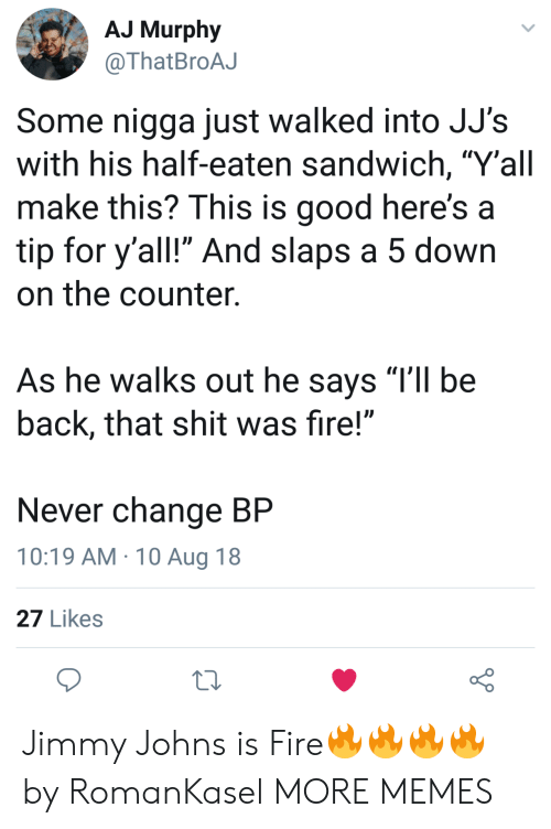 """Dank, Fire, and Memes: AJ Murphy  @ThatBroAJ  Some nigga just walked into JJ's  with his half-eaten sandwich, """"Y'all  make this? This is good here's a  tip for y'all!"""" And slaps a 5 down  on the counter.  As he walks out he says TIl be  back, that shit was fire!""""  Never change BP  10:19 AM 10 Aug 18  27 Likes Jimmy Johns is Fire🔥🔥🔥🔥 by RomanKasel MORE MEMES"""