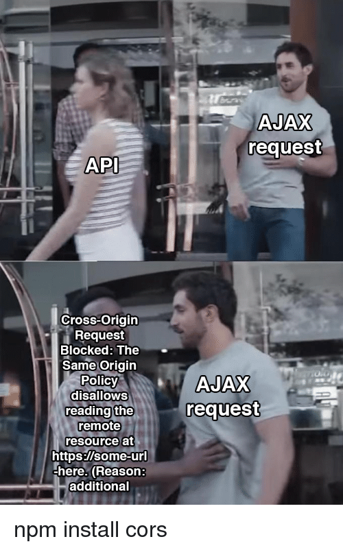 Polic: AJAX  request  API  Cross-Origin  Request  Blocked: The  Same Origin  Polic  disalloWS  reading the  remote  resource at  request  https:/lsome-ur  here. (Reason:  additional npm install cors