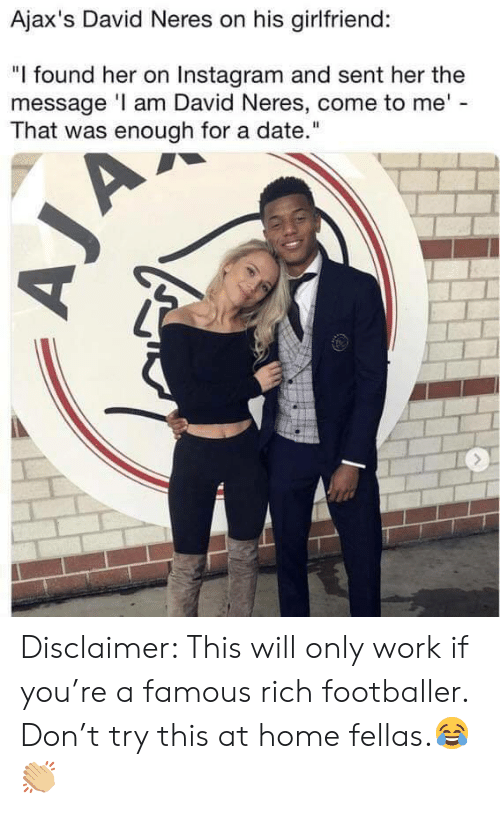 "Instagram, Soccer, and Work: Ajax's David Neres on his girlfriend:  ""I found her on Instagram and sent her the  message I am David Neres, come to me'  That was enough for a date."" Disclaimer: This will only work if you're a famous rich footballer. Don't try this at home fellas.😂👏🏼"