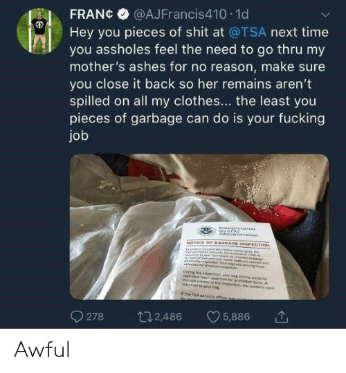 Clothes, Fucking, and Shit: @AJFrancis410 1d  FRAN¢  Hey you pieces of shit at @TSA next time  you assholes feel the need to go thru my  mother's ashes for no reason, make sure  you close it back so her remains aren't  spilled on all my clothes... the least you  pieces of garbage can do is your fucking  job  tation  Astmini ration  NOTICE OF BAGGAGE INSPECTION  A rt of groce oe b NE  lector eg was m thoe  opeet and  d or phyical  ectn  Durng the spection yr bog ond it to  may have been schod 1for prohibted items M  the conipletion of the egection, the ooenerts we  etumed so your bag  if the TSA securty officer sas unaineds  ar inne-  5,886  2,486  278 Awful