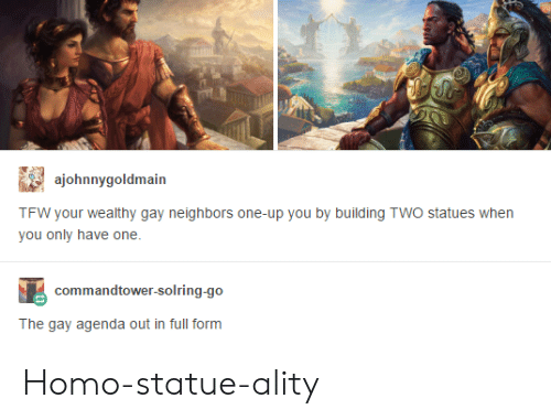 The Gay Agenda: ajohnnygoldmain  TFW your wealthy gay neighbors one-up you by building TWO statues when  you only have one  commandtower-solring-go  The gay agenda out in full form Homo-statue-ality