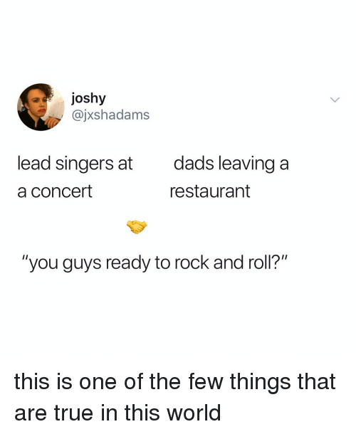 """True, Restaurant, and World: ajoshy  @jxshadams  lead singers at  a concert  dads leaving a  restaurant  """"you guys ready to rock and roll?"""" this is one of the few things that are true in this world"""