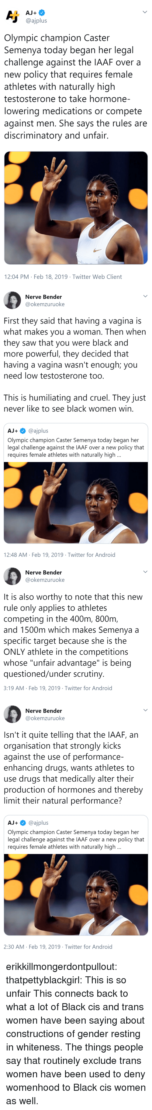 "Bender: @ajplus  Olympic champion Caster  Semenya today began her legal  challenge against the IAAF over a  new policy that requires female  athletes with naturally high  testosterone to take hormone-  lowering medications or compete  against men. She says the rules are  discriminatory and unfair  12:04 PM Feb 18, 2019 Twitter Web Client   Nerve Bender  @okemzuruoke  First they said that having a vagina is  what makes you a woman. Then when  they saw that you were black and  more powerful, they decided that  having a vagina wasn't enough; you  need low testosterone too  This is humiliating and cruel. They just  never like to see black women win  AJ+@ajplus  Olympic champion Caster Semenya today began her  legal challenge against the IAAF over a new policy that  requires female athletes with naturally high  12:48 AM Feb 19, 2019 Twitter for Android   Nerve Bender  @okemzuruoke  It is also worthy to note that this new  rule only applies to athletes  competing in the 400m, 800nm  and 1500m which makes Semenya a  specific target because she is the  ONLY athlete in the competitions  whose ""unfair advantage"" is being  questioned/under scrutiny  3:19 AM Feb 19, 2019 Twitter for Android   Nerve Bender  @okemzuruoke  Isn't it quite telling that the IAAF, an  organisation that strongly kicks  against the use of performance-  enhancing drugs, wants athletes to  use drugs that medically alter their  production of hormones and thereby  limit their natural performance?  AJ+@ajplus  Olympic champion Caster Semenya today began her  legal challenge against the IAAF over a new policy that  requires female athletes with naturally high  2:30 AM Feb 19, 2019 Twitter for Android erikkillmongerdontpullout: thatpettyblackgirl:  This is so unfair    This connects back to what a lot of Black cis and trans women have been saying about constructions of gender resting in whiteness. The things people say that routinely exclude trans women have been used to deny womenhood to Black cis women as well."