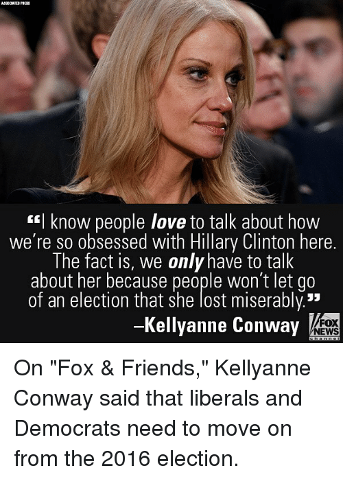 """2016 Election: AJSOCATED PI  I know people love to talk about how  we're so obsessed with Hillary Clinton here.  The fact is, we only have to talk  about her because people won't let go  of an election that she lost miserably.""""  -Kellyanne Conway  FOX  NEWS On """"Fox & Friends,"""" Kellyanne Conway said that liberals and Democrats need to move on from the 2016 election."""