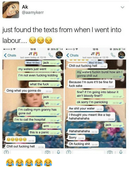 Fuck Kids: Ak  @aamykerr  just found the texts from when Iwent into  abour  13:15  35%  35%  13:15  JT  JT  K Chats  K Chats  last seen today at 13:10  last seen today at 13:10  Wed 10 Dec  jack  20 32  Wed 10 Dec  Chill out fucking he  20:36  my waters just went  20:32  my waters fuckin burst how am l  I'm not even fucking kidding  gonna chill out  20:37  20 32  Because I'm sure it'll be fine for  what the fuck  20:32  fuck sake  20:37  Omg what you gonna do  fine? if I'm going into labour it  20:32  ain't bloody fine!!?  jack  20232  20:39  ok sorry I'm panicking  20:39  ah  20:33  Aw shit your water 20:39  I'm calling mym granny has  gone out  20:33  I thought you meant like a tap  m to call the hospita  hahahahahaha  20:36  20:39  jack  20:39  erm 20:36  Hahahahahaha  20:39  this is a panic  20:36  Sorry  20:39  20:36  oh fucking shit  20:39  Chill out fucking he  20:36  TOT 0 😂😂😂😂😂