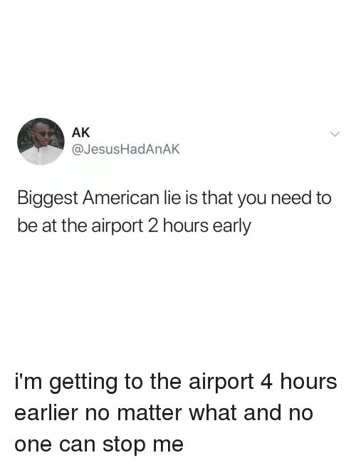 American, Relatable, and Can: AK  @JesusHadAnAK  Biggest American lie is that you need to  be at the airport 2 hours early i'm getting to the airport 4 hours earlier no matter what and no one can stop me