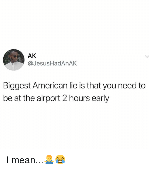 American, Mean, and Hood: AK  @JesusHadAnAK  Biggest American lie is that you need to  be at the airport 2 hours early I mean...🤷♂️😂
