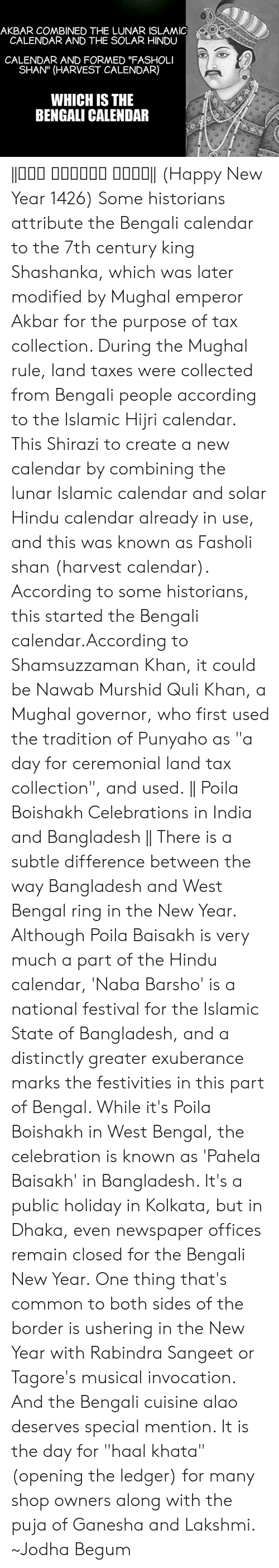 """Begum: AKBAR COMBINED THE LUNAR ISLAMIC  CALENDAR AND THE SOLAR HINDU  CALENDAR AND FORMED """"FASHOLI  SHAN"""" (HARVEST CALENDAR)  WHICH IS THE  BENGALI CALENDAR   শুভ নববর্ষ ১৪২৬     (Happy New Year 1426)  Some historians attribute the Bengali calendar to the 7th century king Shashanka, which was later modified by Mughal emperor Akbar for the purpose of tax collection. During the Mughal rule, land taxes were collected from Bengali people according to the Islamic Hijri calendar. This  Shirazi to create a new calendar by combining the lunar Islamic calendar and solar Hindu calendar already in use, and this was known as Fasholi shan (harvest calendar). According to some historians, this started the Bengali calendar.According to Shamsuzzaman Khan, it could be Nawab Murshid Quli Khan, a Mughal governor, who first used the tradition of Punyaho as """"a day for ceremonial land tax collection"""", and used.     Poila Boishakh Celebrations in India and Bangladesh    There is a subtle difference between the way Bangladesh and West Bengal ring in the New Year. Although Poila Baisakh is very much a part of the Hindu calendar, 'Naba Barsho' is a national festival for the Islamic State of Bangladesh, and a distinctly greater exuberance marks the festivities in this part of Bengal. While it's Poila Boishakh in West Bengal, the celebration is known as 'Pahela Baisakh' in Bangladesh. It's a public holiday in Kolkata, but in Dhaka, even newspaper offices remain closed for the Bengali New Year.  One thing that's common to both sides of the border is ushering in the New Year with Rabindra Sangeet or Tagore's musical invocation. And the Bengali cuisine alao deserves special mention. It is the day for """"haal khata"""" (opening the ledger) for many shop owners along with the puja of Ganesha and Lakshmi.   ~Jodha Begum"""
